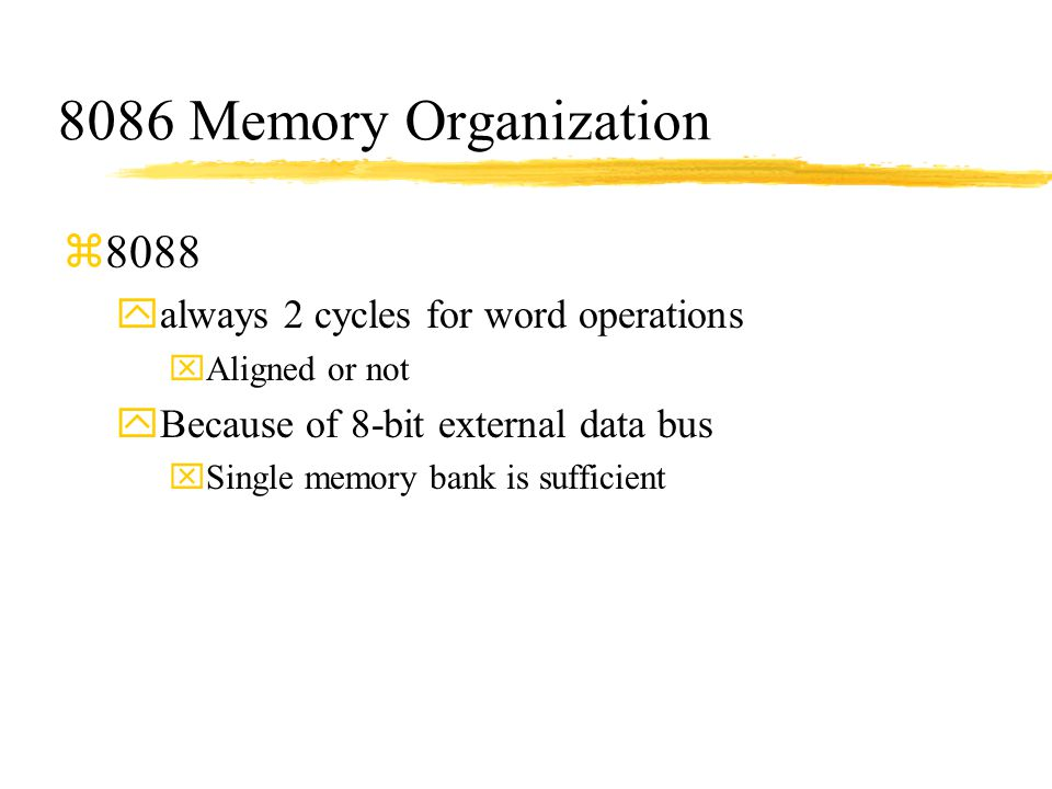 8086 Memory Organization z8088 yalways 2 cycles for word operations xAligned or not yBecause of 8-bit external data bus xSingle memory bank is suffici