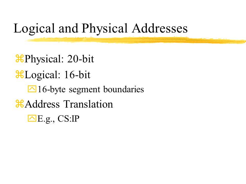 Logical and Physical Addresses zPhysical: 20-bit zLogical: 16-bit y16-byte segment boundaries zAddress Translation yE.g., CS:IP