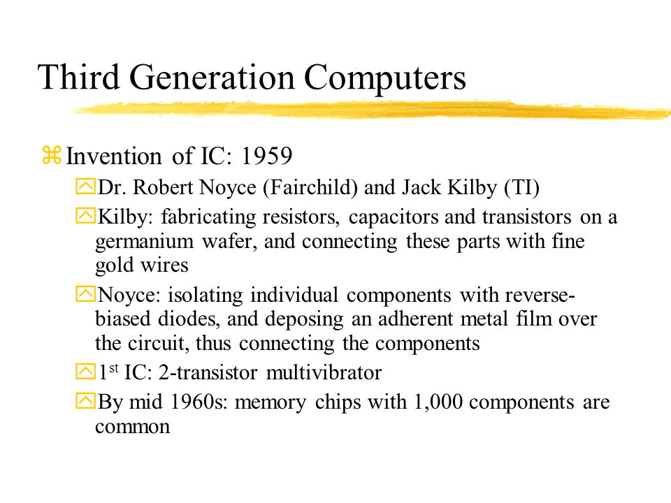 Third Generation Computers zInvention of IC: 1959 yDr. Robert Noyce (Fairchild) and Jack Kilby (TI) yKilby: fabricating resistors, capacitors and tran