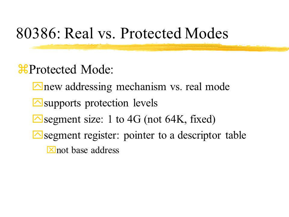 80386: Real vs. Protected Modes zProtected Mode: ynew addressing mechanism vs. real mode ysupports protection levels ysegment size: 1 to 4G (not 64K,