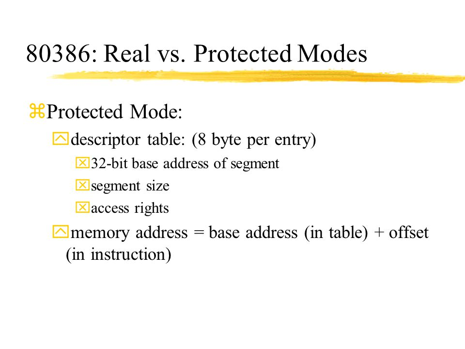 80386: Real vs. Protected Modes zProtected Mode: ydescriptor table: (8 byte per entry) x32-bit base address of segment xsegment size xaccess rights ym
