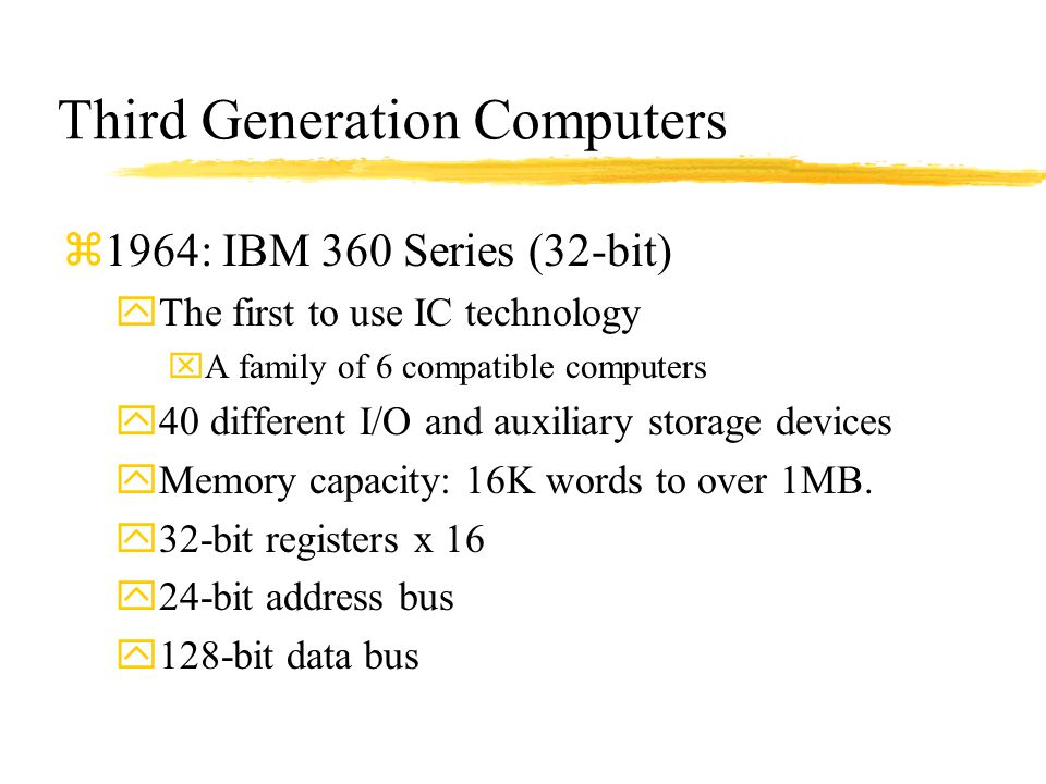 Third Generation Computers z1964: IBM 360 Series (32-bit) yThe first to use IC technology xA family of 6 compatible computers y40 different I/O and au