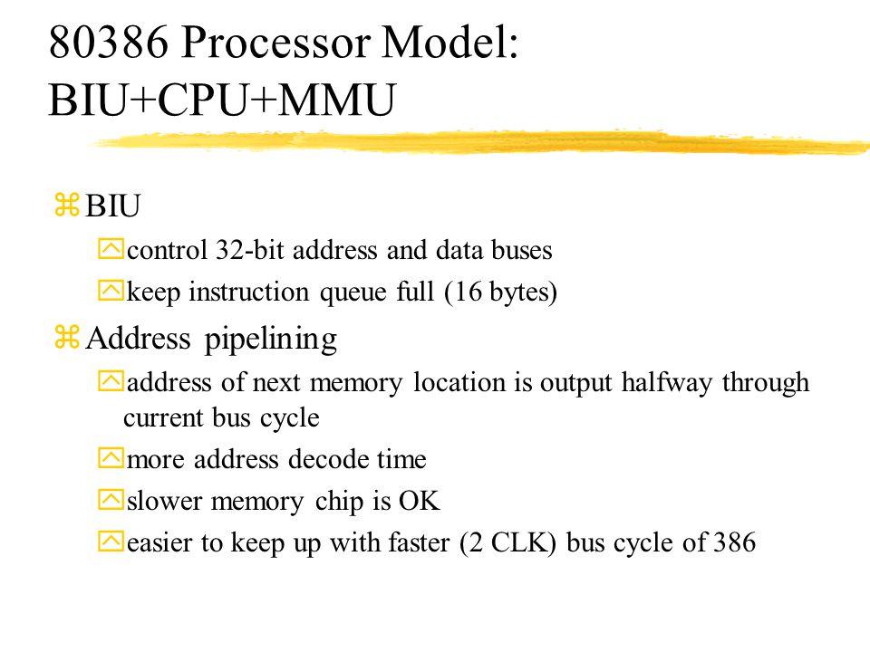 80386 Processor Model: BIU+CPU+MMU zBIU ycontrol 32-bit address and data buses ykeep instruction queue full (16 bytes) zAddress pipelining yaddress of