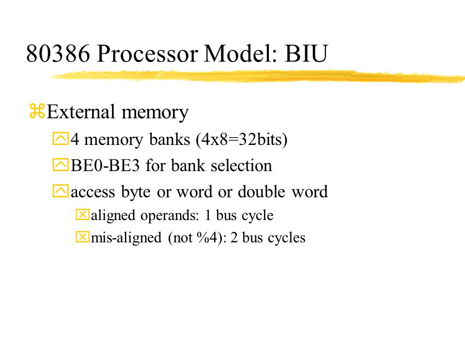 80386 Processor Model: BIU zExternal memory y4 memory banks (4x8=32bits) yBE0-BE3 for bank selection yaccess byte or word or double word xaligned oper