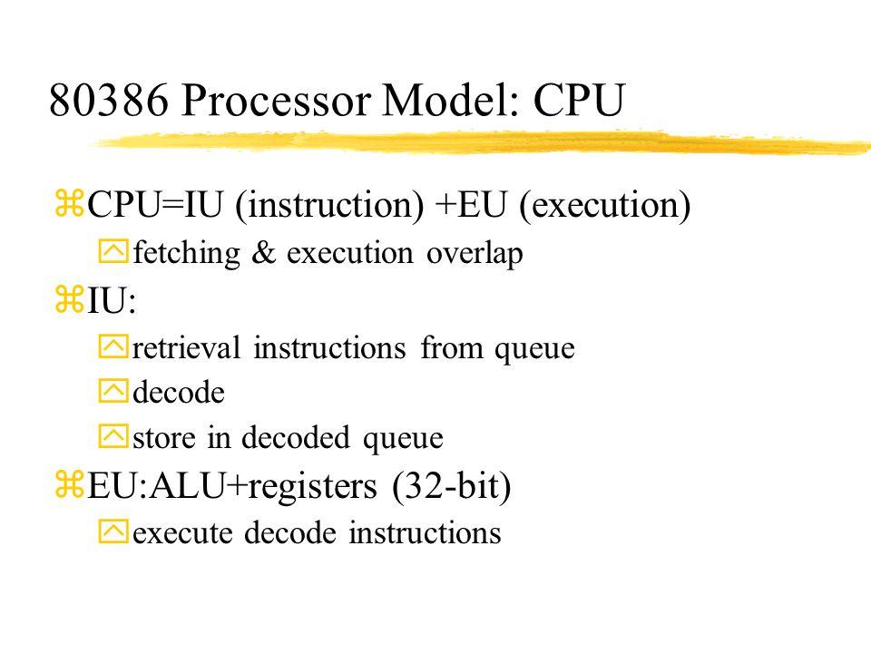 80386 Processor Model: CPU zCPU=IU (instruction) +EU (execution) yfetching & execution overlap zIU: yretrieval instructions from queue ydecode ystore