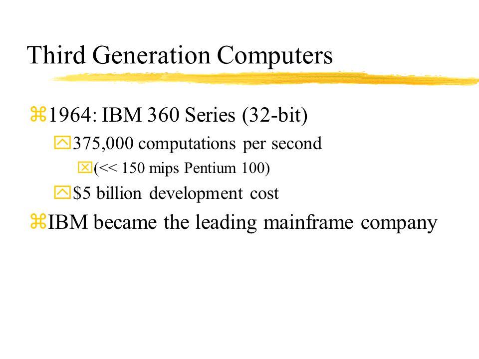 Third Generation Computers z1964: IBM 360 Series (32-bit) y375,000 computations per second x(<< 150 mips Pentium 100) y$5 billion development cost zIB