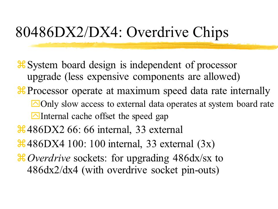 80486DX2/DX4: Overdrive Chips zSystem board design is independent of processor upgrade (less expensive components are allowed) zProcessor operate at m