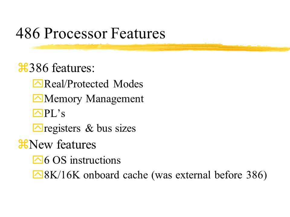 486 Processor Features z386 features: yReal/Protected Modes yMemory Management yPL's yregisters & bus sizes zNew features y6 OS instructions y8K/16K o