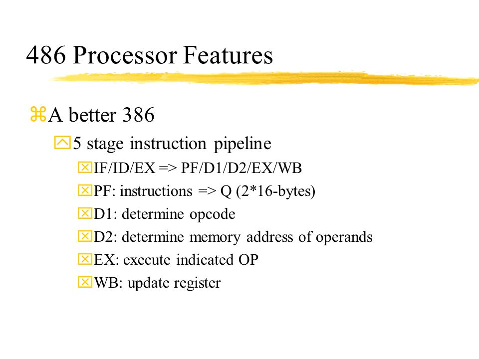 486 Processor Features zA better 386 y5 stage instruction pipeline xIF/ID/EX => PF/D1/D2/EX/WB xPF: instructions => Q (2*16-bytes) xD1: determine opco