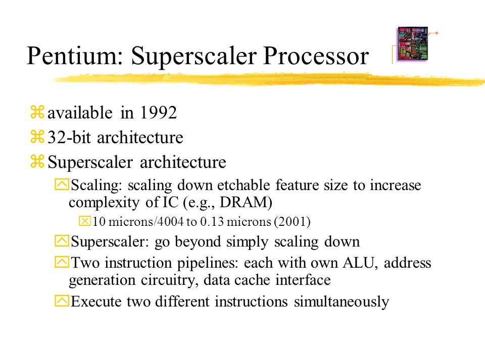 Pentium: Superscaler Processor zavailable in 1992 z32-bit architecture zSuperscaler architecture yScaling: scaling down etchable feature size to incre