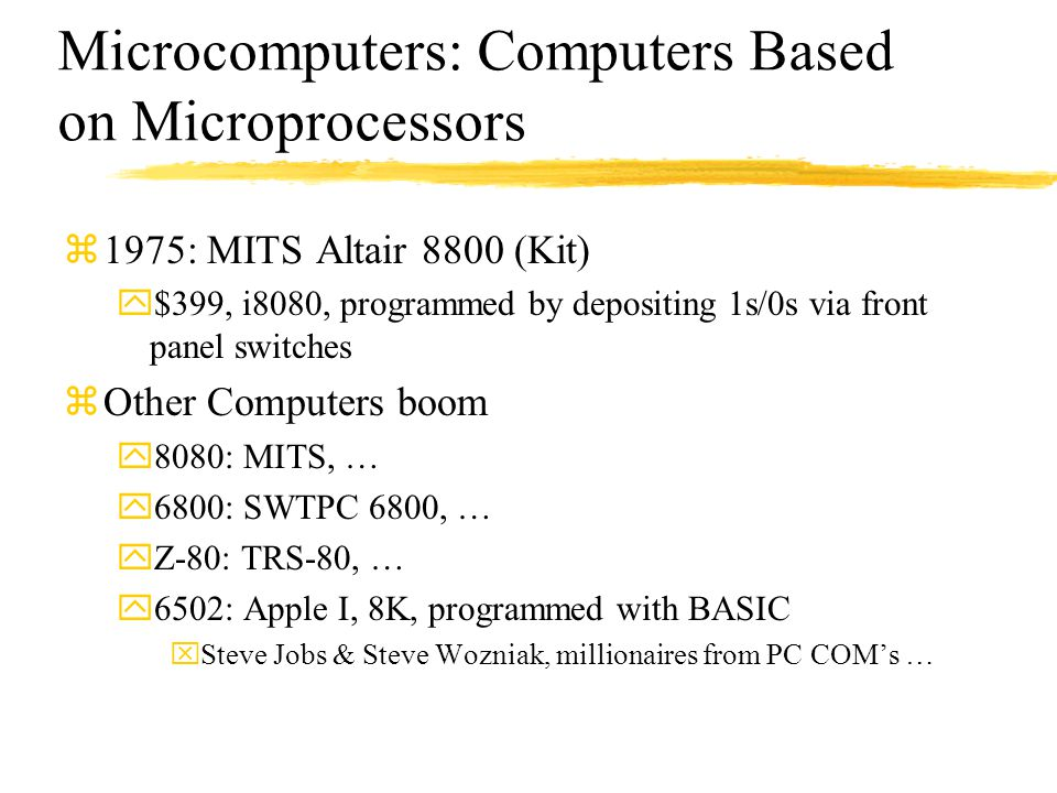 Microcomputers: Computers Based on Microprocessors z1975: MITS Altair 8800 (Kit) y$399, i8080, programmed by depositing 1s/0s via front panel switches