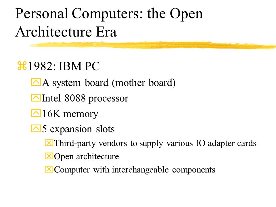 Personal Computers: the Open Architecture Era z1982: IBM PC yA system board (mother board) yIntel 8088 processor y16K memory y5 expansion slots xThird