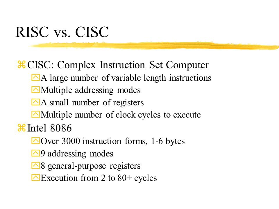 RISC vs. CISC zCISC: Complex Instruction Set Computer yA large number of variable length instructions yMultiple addressing modes yA small number of re