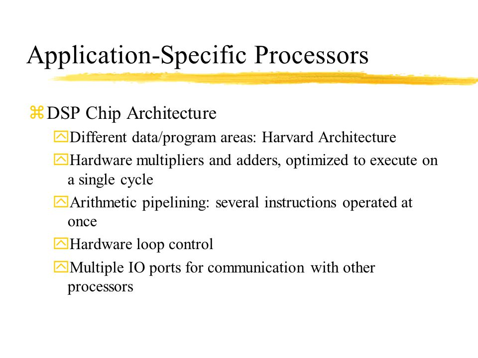 Application-Specific Processors zDSP Chip Architecture yDifferent data/program areas: Harvard Architecture yHardware multipliers and adders, optimized