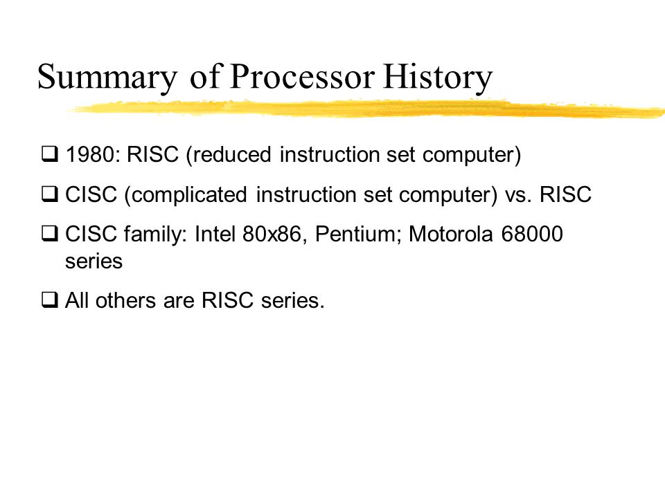 Summary of Processor History  1980: RISC (reduced instruction set computer)  CISC (complicated instruction set computer) vs. RISC  CISC family: Int