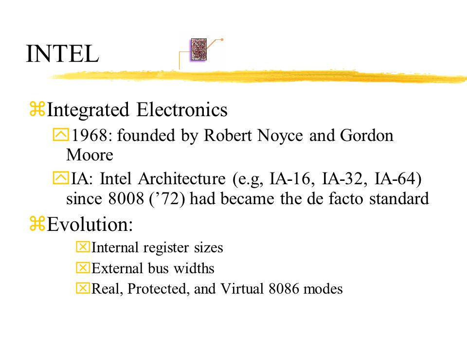 INTEL zIntegrated Electronics y1968: founded by Robert Noyce and Gordon Moore yIA: Intel Architecture (e.g, IA-16, IA-32, IA-64) since 8008 ('72) had