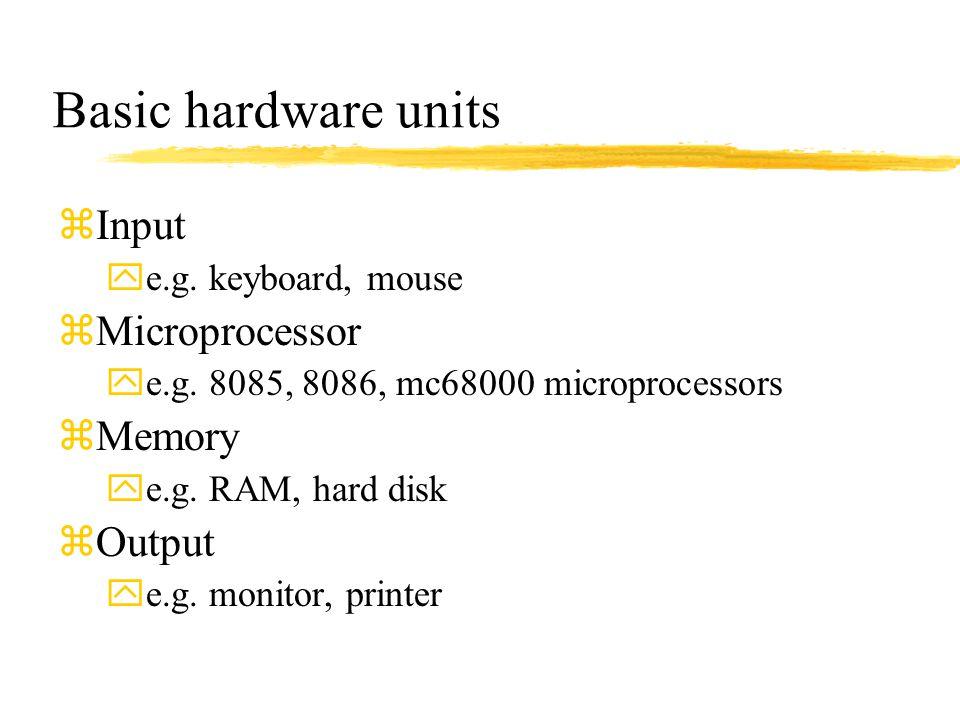 Basic hardware units zInput ye.g. keyboard, mouse zMicroprocessor ye.g. 8085, 8086, mc68000 microprocessors zMemory ye.g. RAM, hard disk zOutput ye.g.