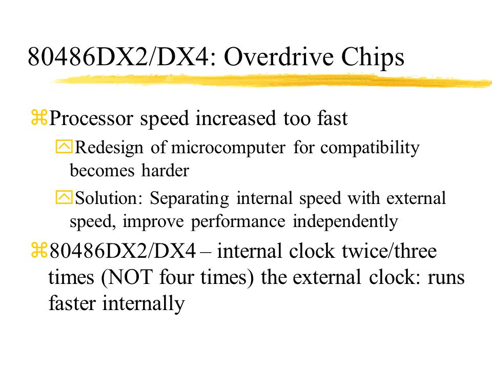 80486DX2/DX4: Overdrive Chips zProcessor speed increased too fast yRedesign of microcomputer for compatibility becomes harder ySolution: Separating in