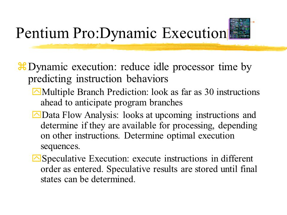 Pentium Pro:Dynamic Execution zDynamic execution: reduce idle processor time by predicting instruction behaviors yMultiple Branch Prediction: look as
