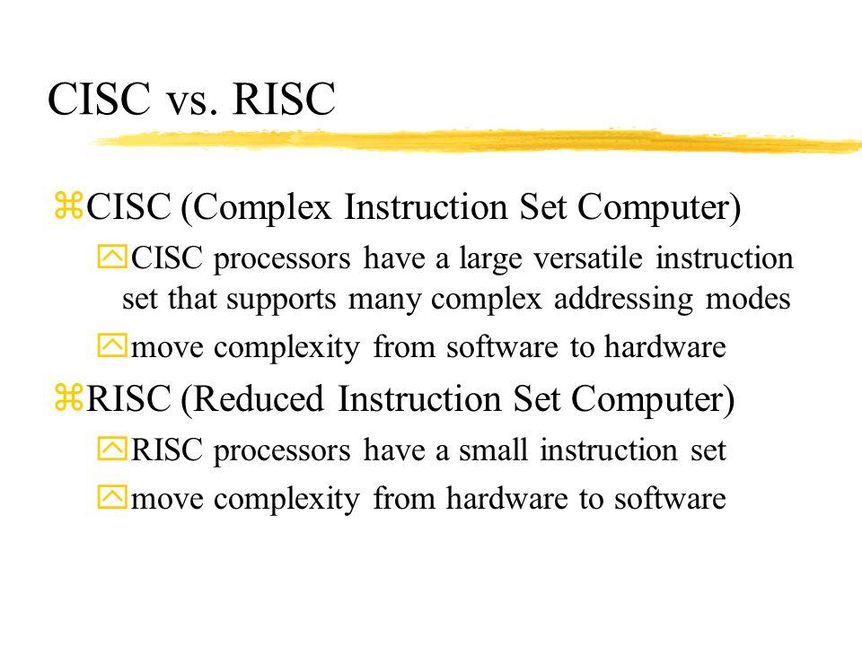 CISC vs. RISC zCISC (Complex Instruction Set Computer) yCISC processors have a large versatile instruction set that supports many complex addressing m