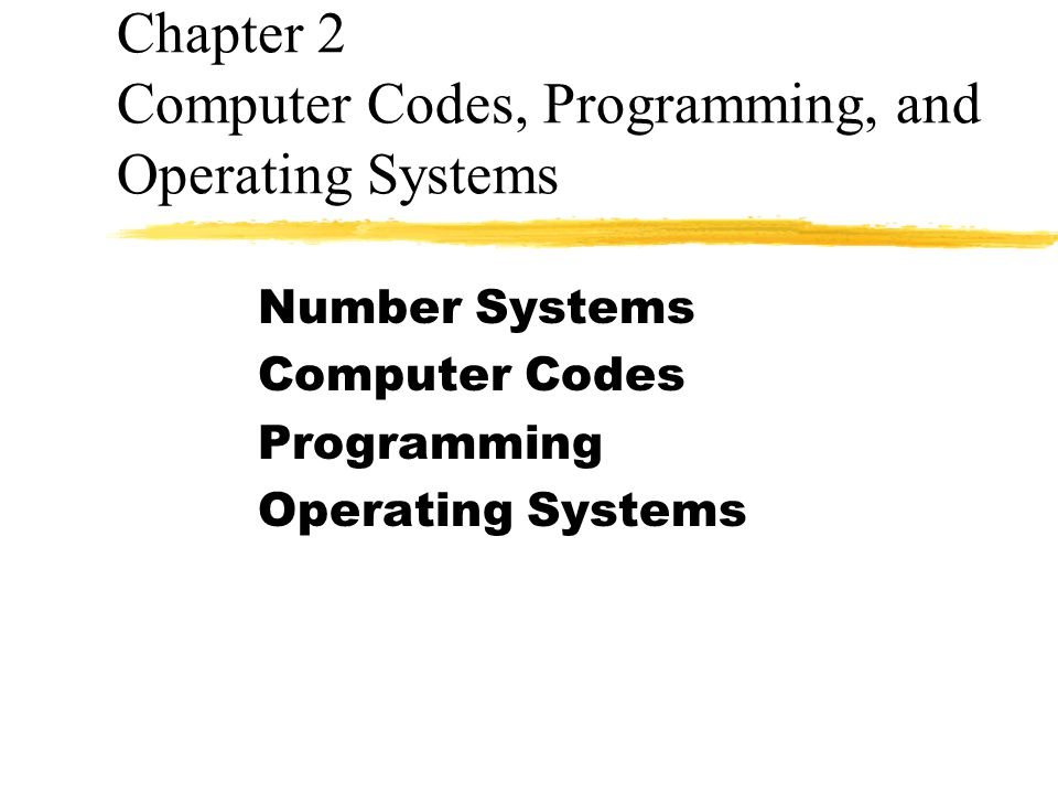 Chapter 2 Computer Codes, Programming, and Operating Systems Number Systems Computer Codes Programming Operating Systems