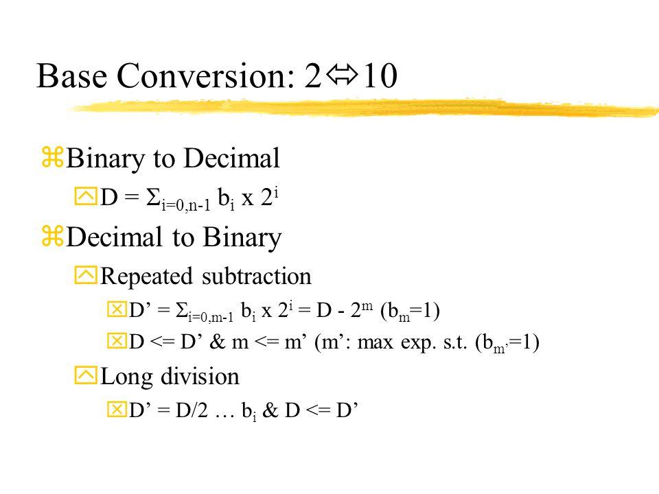 Base Conversion: 2  10 zBinary to Decimal yD =  i=0,n-1 b i x 2 i zDecimal to Binary yRepeated subtraction xD' =  i=0,m-1 b i x 2 i = D - 2 m (b m
