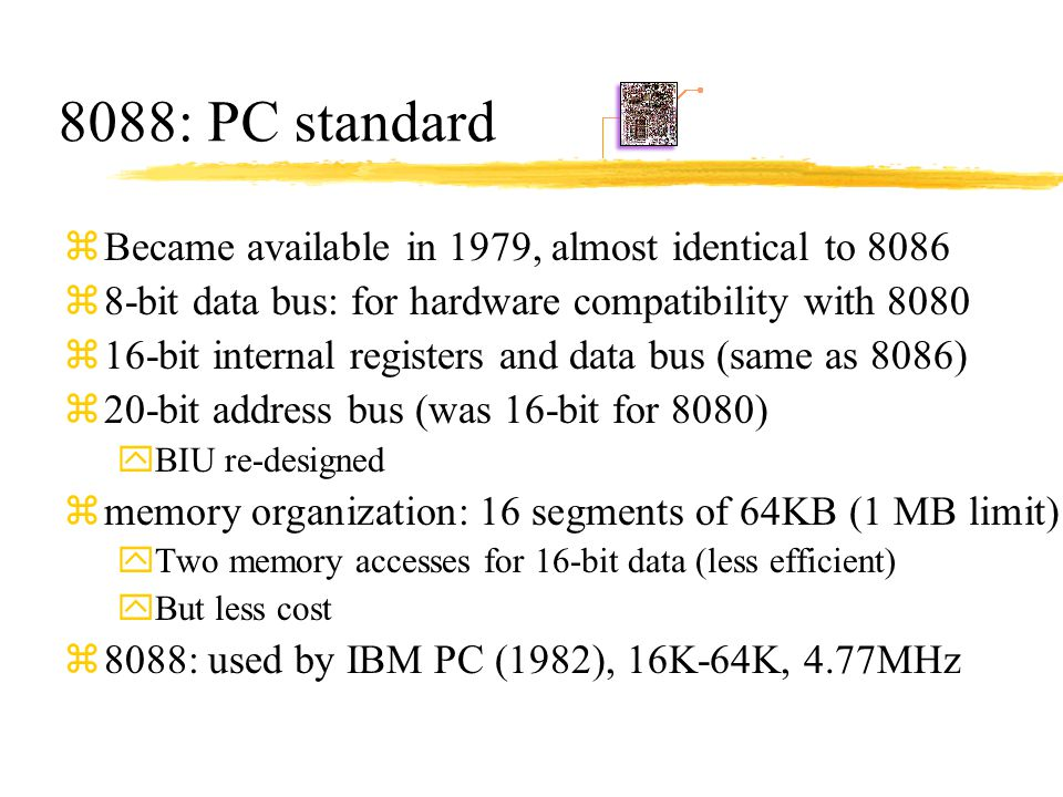 8088: PC standard zBecame available in 1979, almost identical to 8086 z8-bit data bus: for hardware compatibility with 8080 z16-bit internal registers