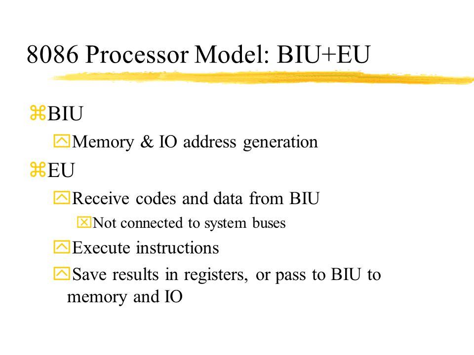 8086 Processor Model: BIU+EU zBIU yMemory & IO address generation zEU yReceive codes and data from BIU xNot connected to system buses yExecute instruc