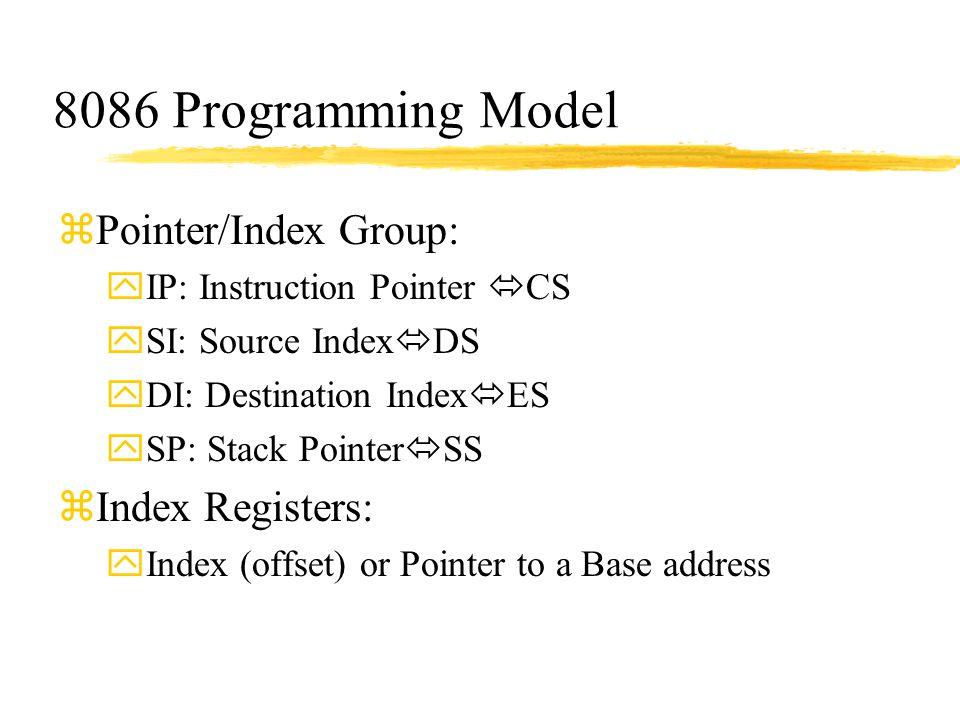 8086 Programming Model zPointer/Index Group: yIP: Instruction Pointer  CS ySI: Source Index  DS yDI: Destination Index  ES ySP: Stack Pointer  SS