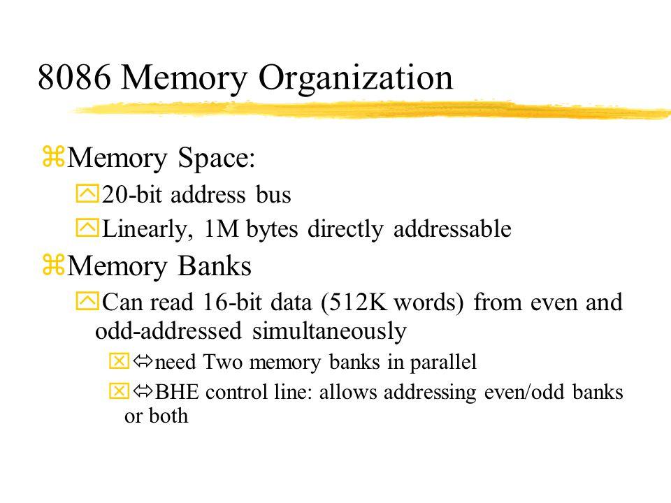8086 Memory Organization zMemory Space: y20-bit address bus yLinearly, 1M bytes directly addressable zMemory Banks yCan read 16-bit data (512K words)