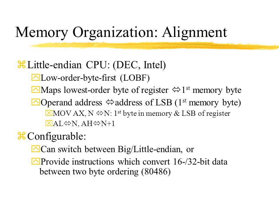 Memory Organization: Alignment zLittle-endian CPU: (DEC, Intel) yLow-order-byte-first (LOBF) yMaps lowest-order byte of register  1 st memory byte yO