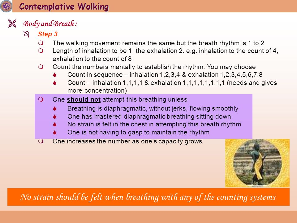Contemplative Walking  Body and Breath :  Step 3  The walking movement remains the same but the breath rhythm is 1 to 2  Length of inhalation to be 1, the exhalation 2.