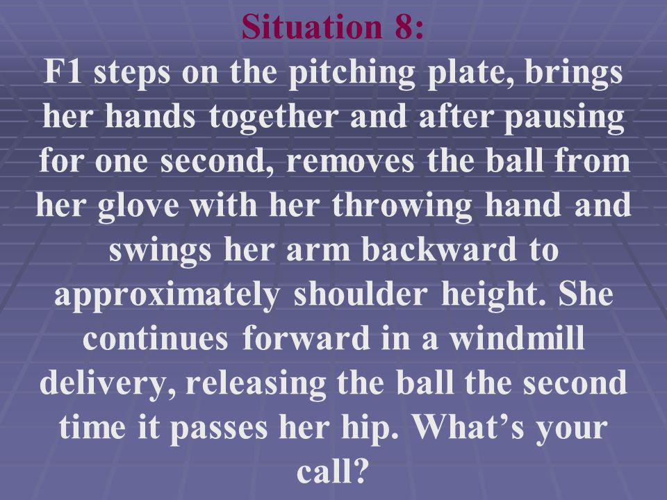 Situation 8: F1 steps on the pitching plate, brings her hands together and after pausing for one second, removes the ball from her glove with her throwing hand and swings her arm backward to approximately shoulder height.