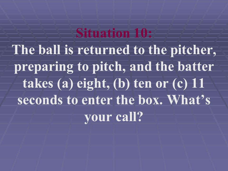Situation 10: The ball is returned to the pitcher, preparing to pitch, and the batter takes (a) eight, (b) ten or (c) 11 seconds to enter the box.