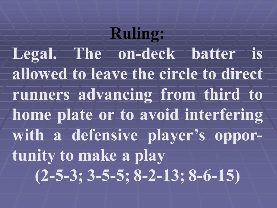 Ruling: Legal. The on-deck batter is allowed to leave the circle to direct runners advancing from third to home plate or to avoid interfering with a d