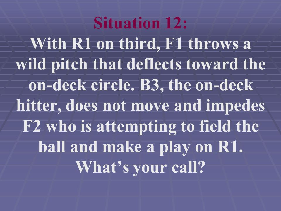 Situation 12: With R1 on third, F1 throws a wild pitch that deflects toward the on-deck circle.