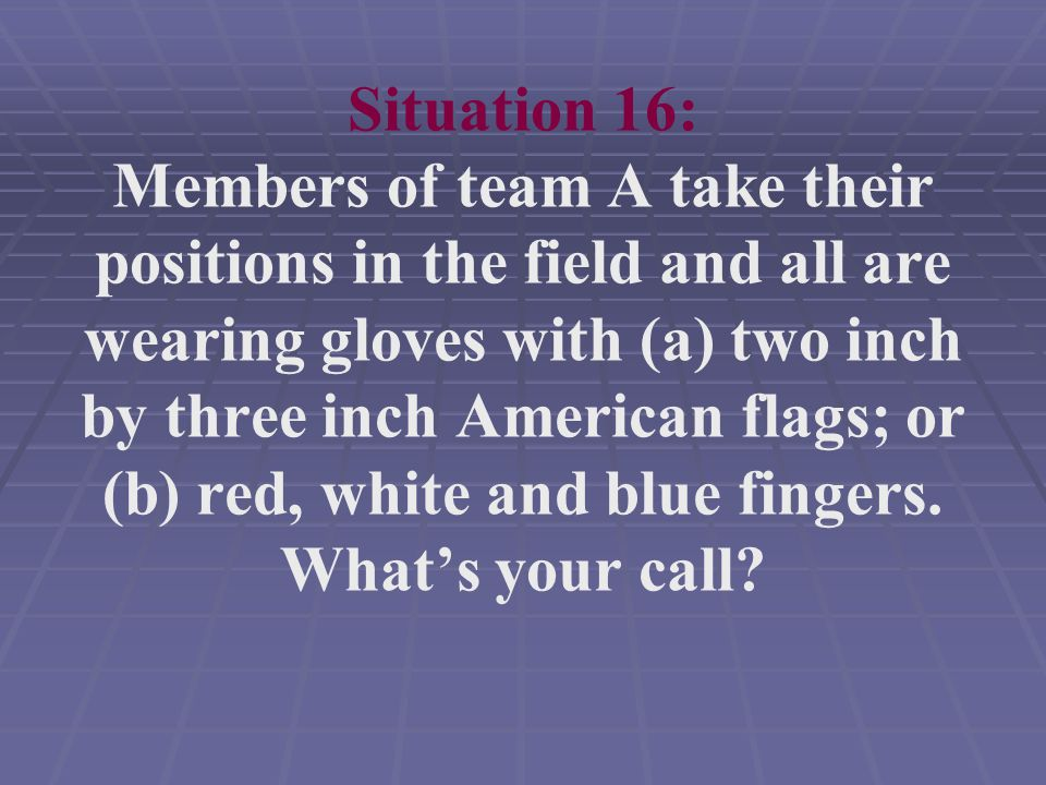 Situation 16: Members of team A take their positions in the field and all are wearing gloves with (a) two inch by three inch American flags; or (b) red, white and blue fingers.