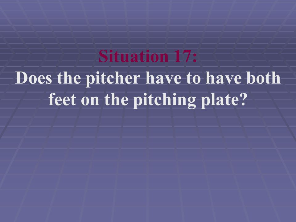 Situation 17: Does the pitcher have to have both feet on the pitching plate