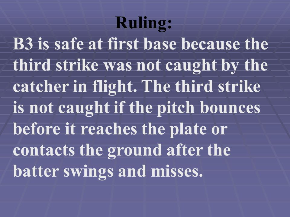 Ruling: B3 is safe at first base because the third strike was not caught by the catcher in flight.