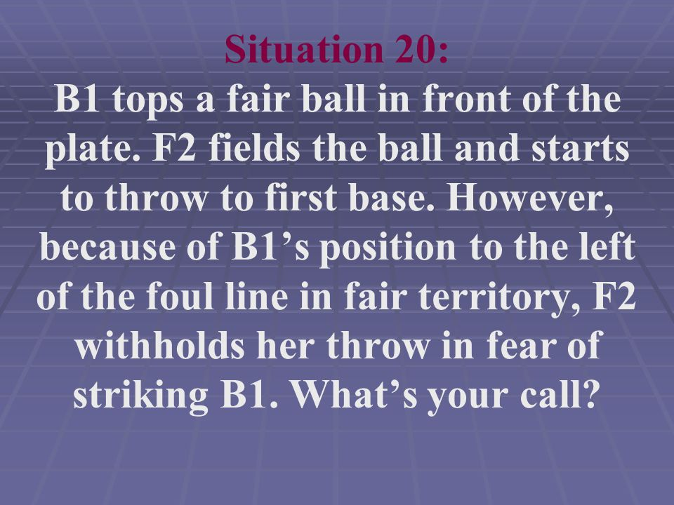 Situation 20: B1 tops a fair ball in front of the plate.