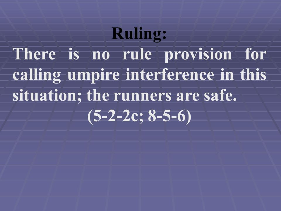 Ruling: There is no rule provision for calling umpire interference in this situation; the runners are safe.