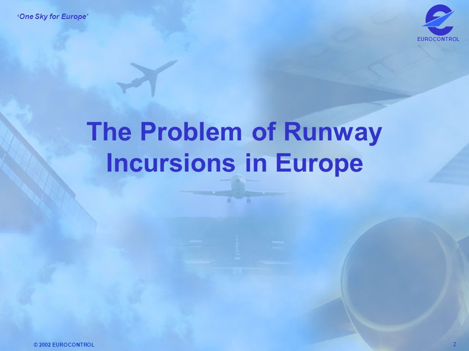© 2002 EUROCONTROL 2 ' One Sky for Europe' EUROCONTROL The Problem of Runway Incursions in Europe
