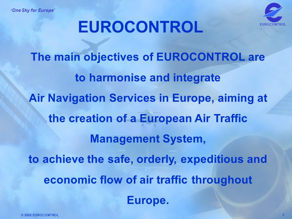 © 2002 EUROCONTROL 3 ' One Sky for Europe' EUROCONTROL The main objectives of EUROCONTROL are to harmonise and integrate Air Navigation Services in Eu