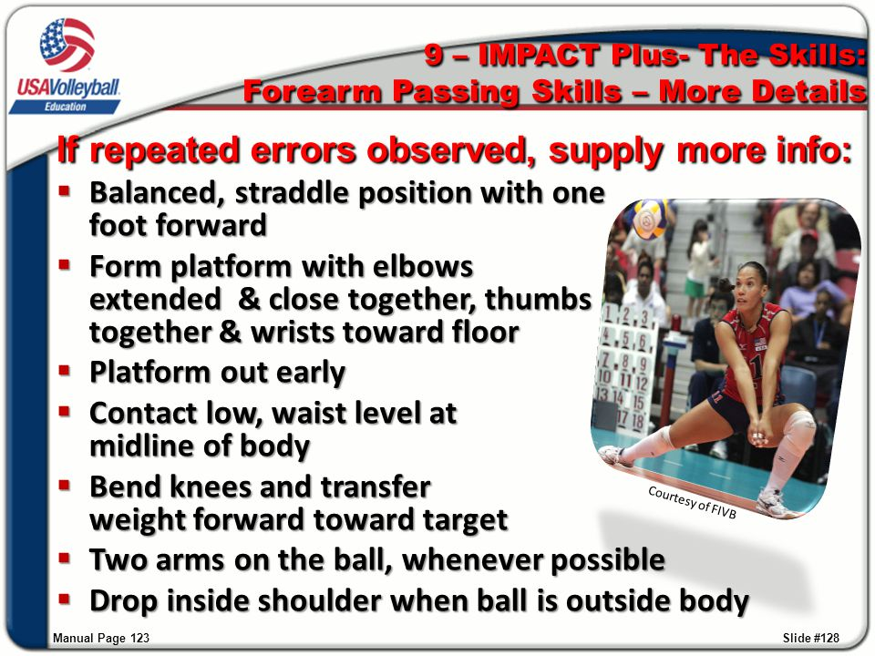 Manual Page 123 9 – IMPACT Plus- The Skills: Forearm Passing Skills – More Details If repeated errors observed, supply more info:  Balanced, straddle