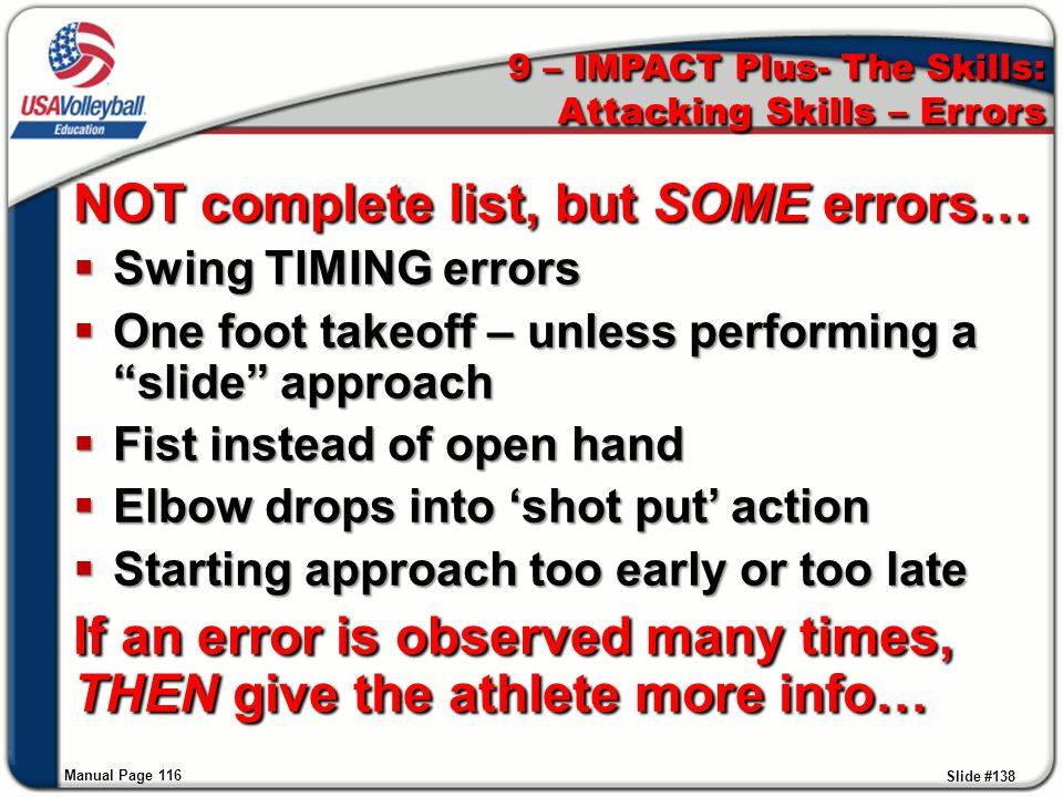 9 – IMPACT Plus- The Skills: Attacking Skills – Errors NOT complete list, but SOME errors…  Swing TIMING errors  One foot takeoff – unless performin