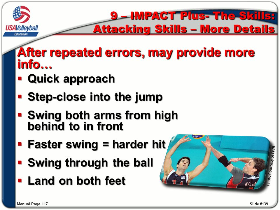 After repeated errors, may provide more info…  Quick approach  Step-close into the jump  Swing both arms from high behind to in front  Faster swin