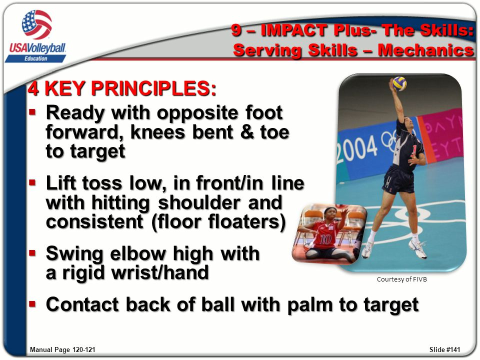 9 – IMPACT Plus- The Skills: Serving Skills – Mechanics Manual Page 120-121 4 KEY PRINCIPLES:  Ready with opposite foot forward, knees bent & toe to