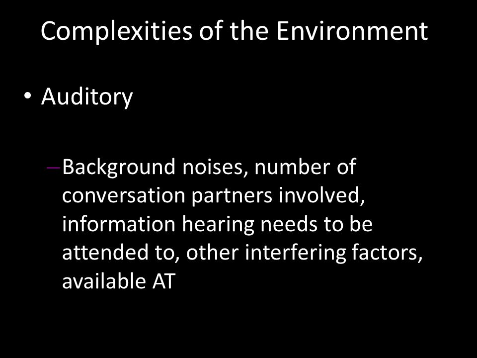 Auditory – Background noises, number of conversation partners involved, information hearing needs to be attended to, other interfering factors, available AT Complexities of the Environment
