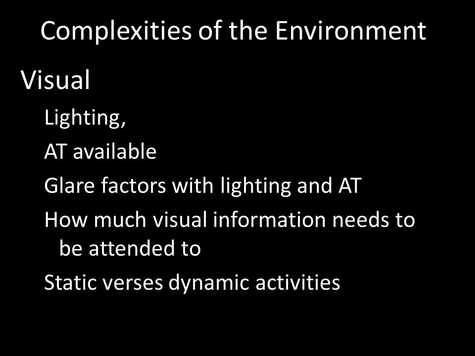 Visual Lighting, AT available Glare factors with lighting and AT How much visual information needs to be attended to Static verses dynamic activities Complexities of the Environment