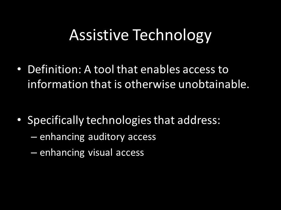 Assistive Technology Definition: A tool that enables access to information that is otherwise unobtainable.